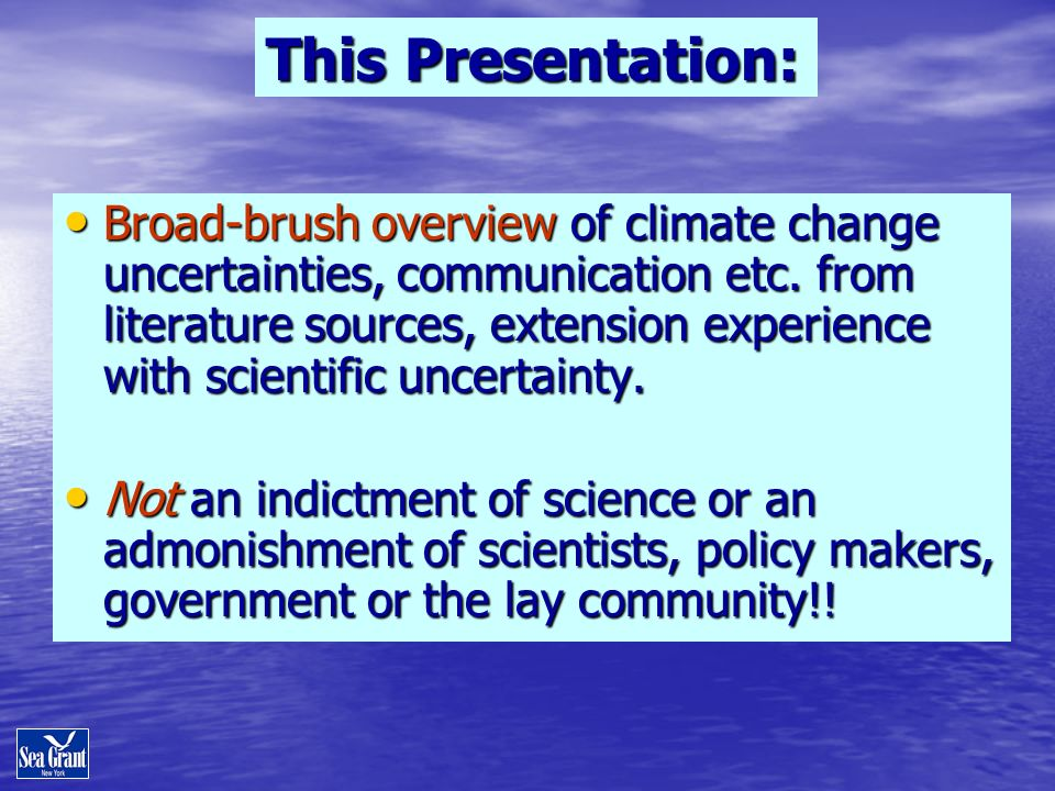 This Presentation: Broad-brush overview of climate change uncertainties, communication etc. from literature sources, extension experience with scienti