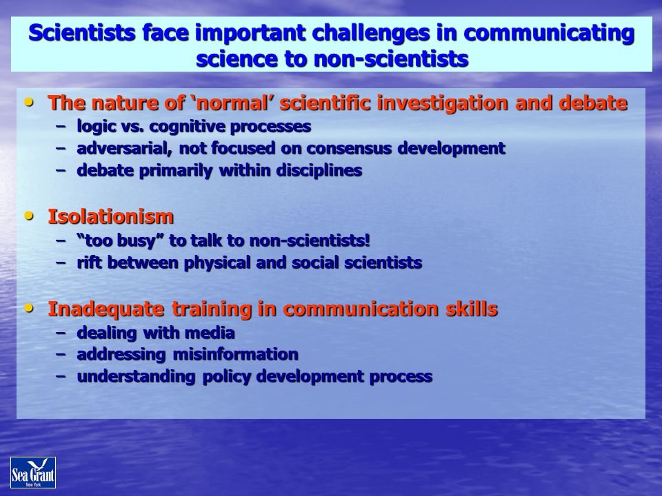 Scientists face important challenges in communicating science to non-scientists The nature of normal scientific investigation and debate The nature of normal scientific investigation and debate –logic vs.