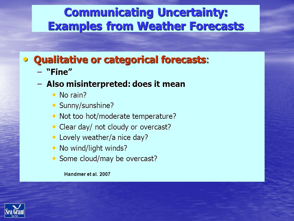 Communicating Uncertainty: Examples from Weather Forecasts Qualitative or categorical forecasts: Qualitative or categorical forecasts: –Fine –Also misinterpreted: does it mean No rain.