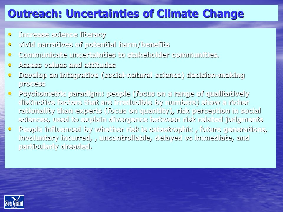 Outreach: Uncertainties of Climate Change Increase science literacy Increase science literacy vivid narratives of potential harm/benefits vivid narratives of potential harm/benefits Communicate uncertainties to stakeholder communities.