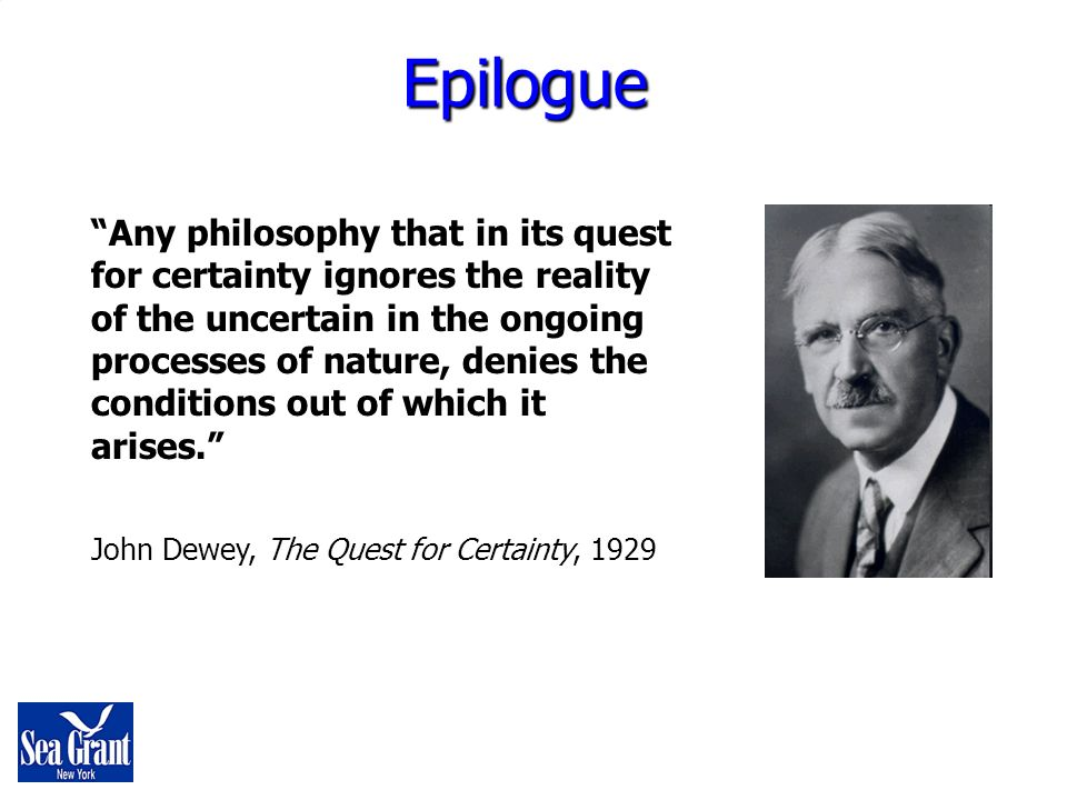 Any philosophy that in its quest for certainty ignores the reality of the uncertain in the ongoing processes of nature, denies the conditions out of which it arises.