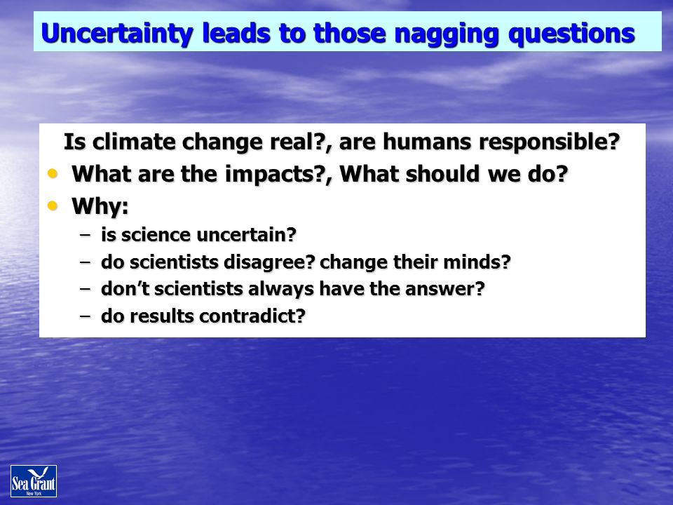 Uncertainty leads to those nagging questions Is climate change real?, are humans responsible? What are the impacts?, What should we do? What are the i