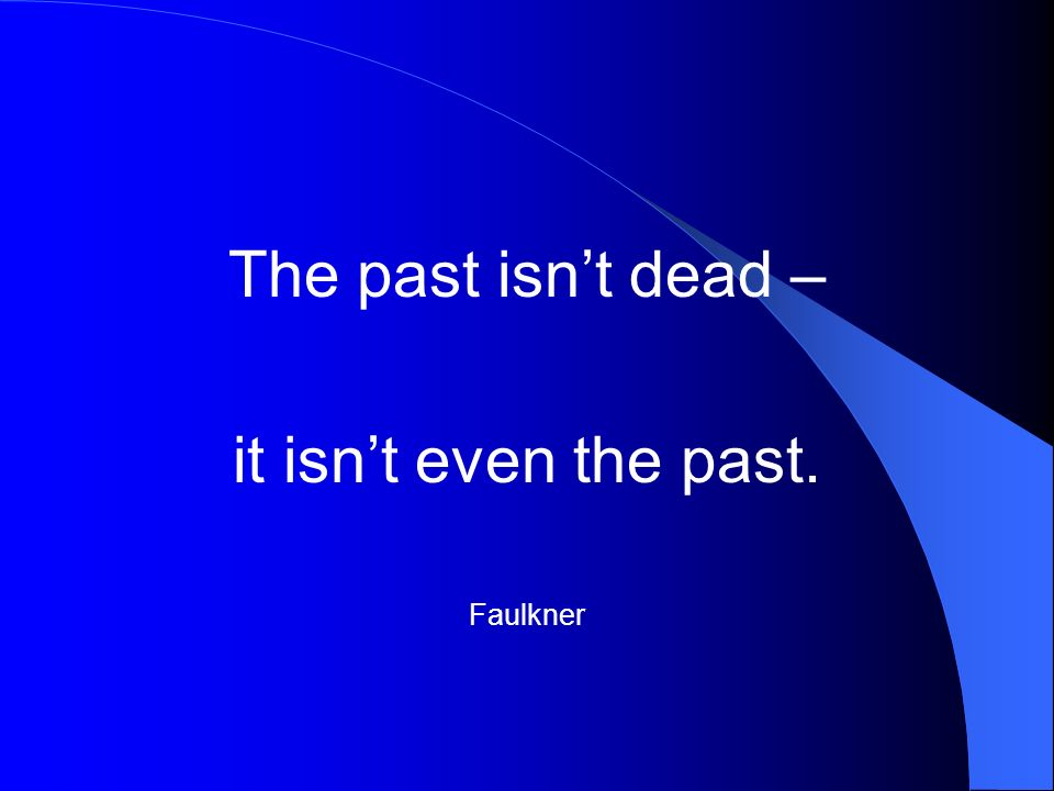The past isnt dead – it isnt even the past. Faulkner