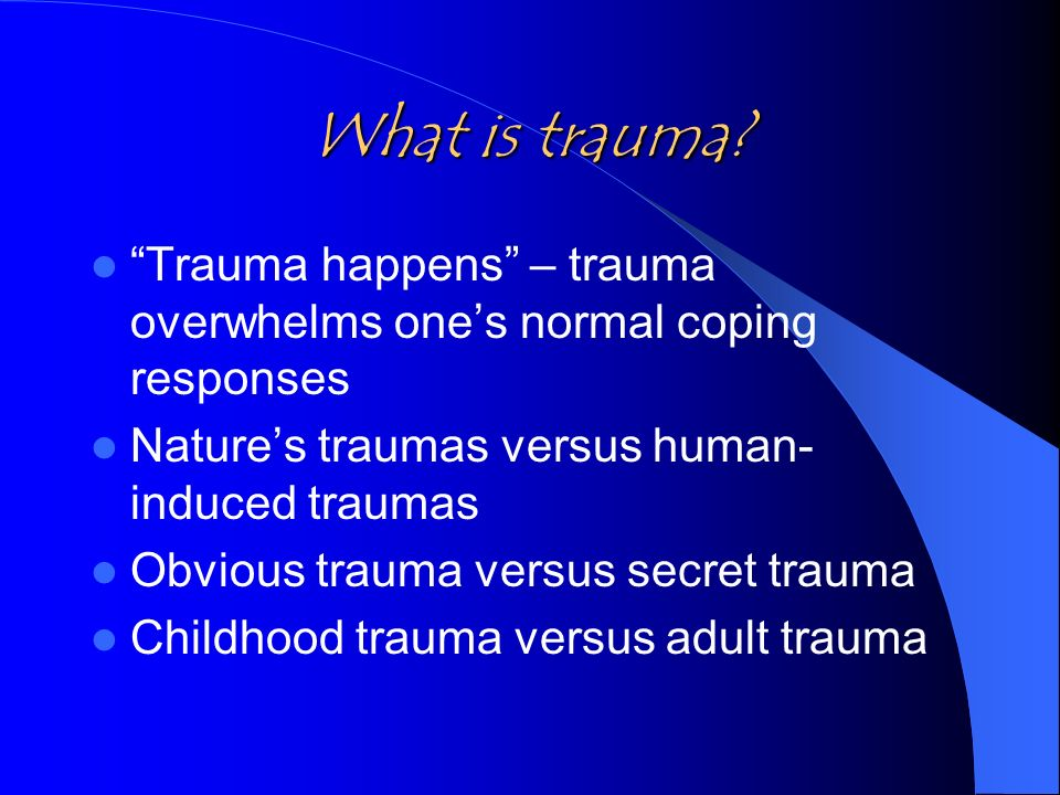 What is trauma? Trauma happens – trauma overwhelms ones normal coping responses Natures traumas versus human- induced traumas Obvious trauma versus se