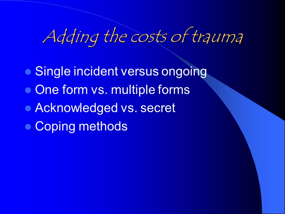 Adding the costs of trauma Single incident versus ongoing One form vs.