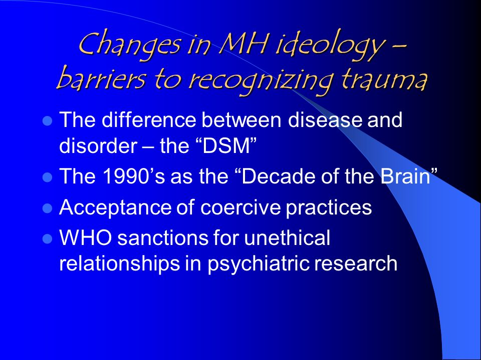 Changes in MH ideology – barriers to recognizing trauma The difference between disease and disorder – the DSM The 1990s as the Decade of the Brain Acc