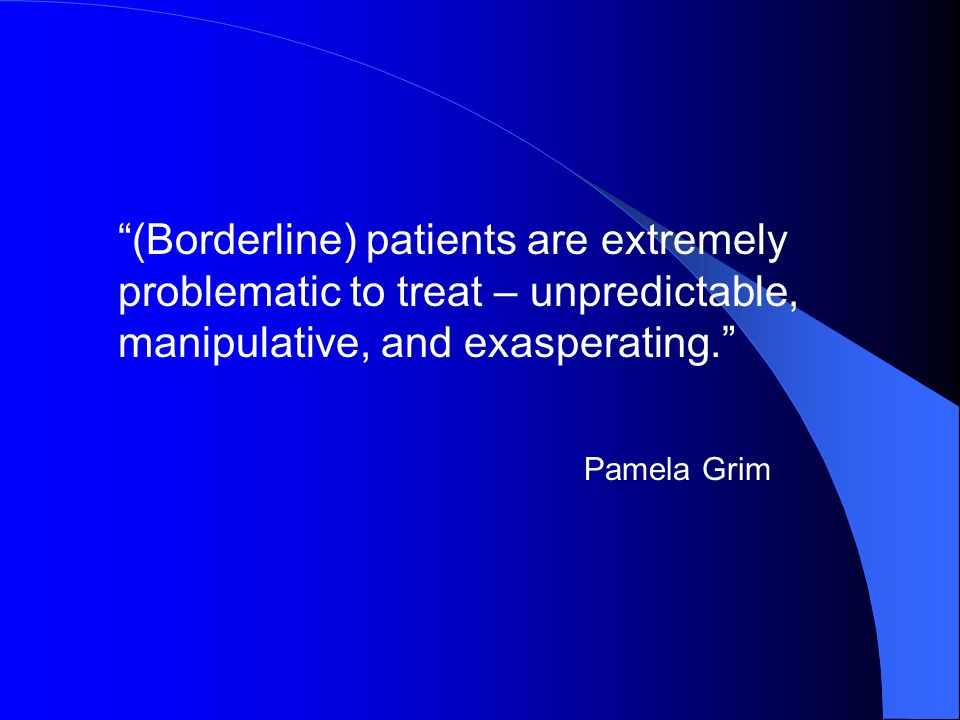 (Borderline) patients are extremely problematic to treat – unpredictable, manipulative, and exasperating.