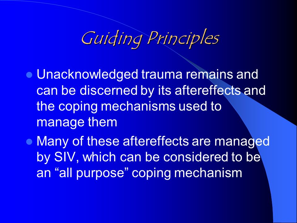 Guiding Principles Unacknowledged trauma remains and can be discerned by its aftereffects and the coping mechanisms used to manage them Many of these aftereffects are managed by SIV, which can be considered to be an all purpose coping mechanism
