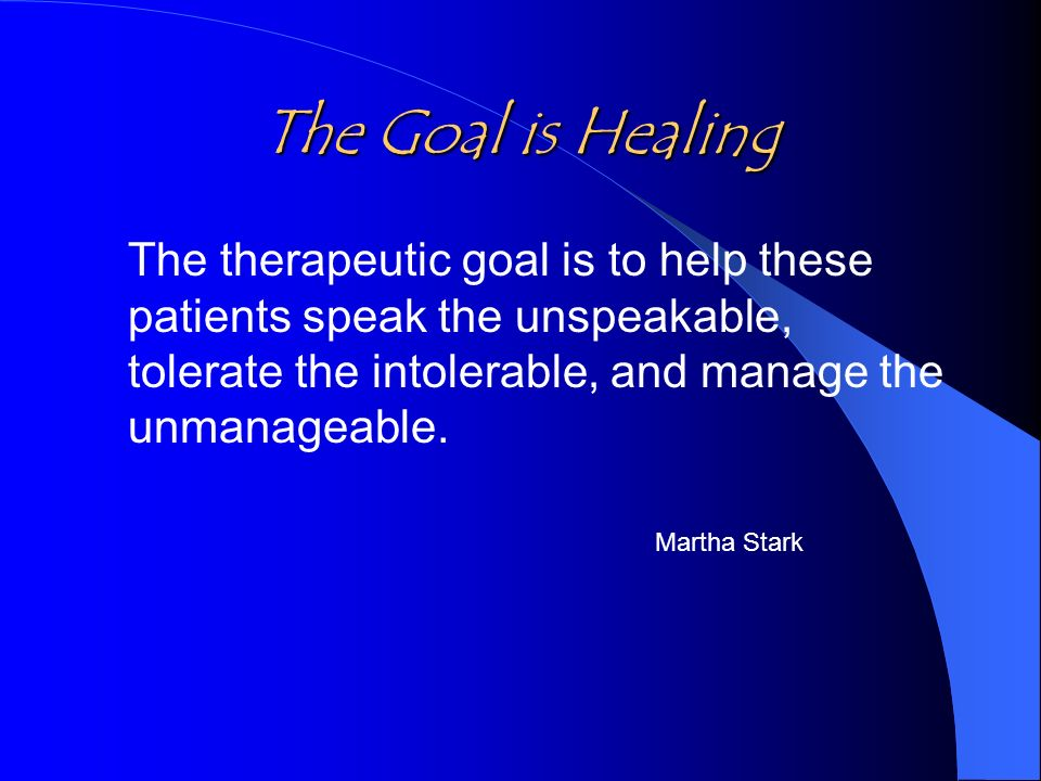 The Goal is Healing The therapeutic goal is to help these patients speak the unspeakable, tolerate the intolerable, and manage the unmanageable.