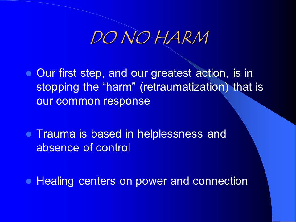 DO NO HARM Our first step, and our greatest action, is in stopping the harm (retraumatization) that is our common response Trauma is based in helplessness and absence of control Healing centers on power and connection