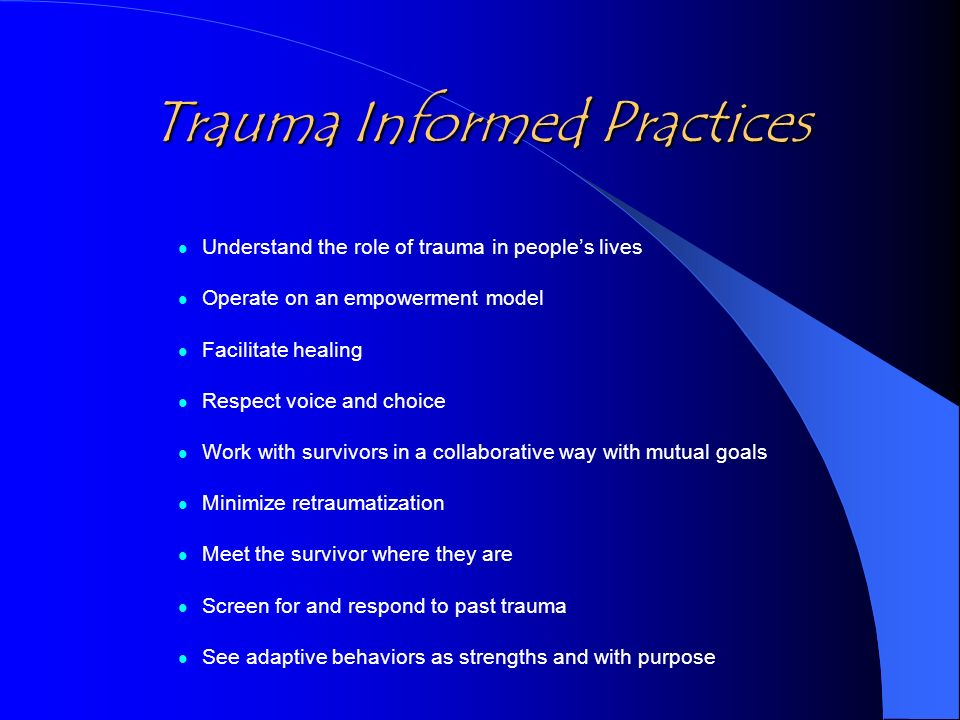 Trauma Informed Practices Understand the role of trauma in peoples lives Operate on an empowerment model Facilitate healing Respect voice and choice W