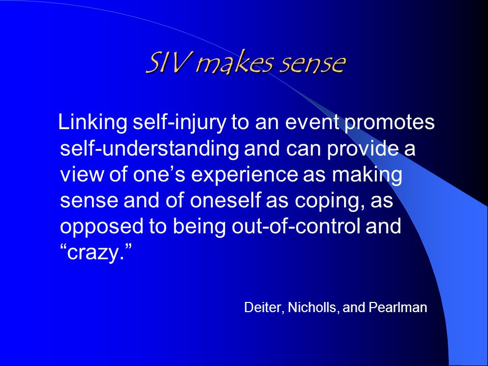 SIV makes sense Linking self-injury to an event promotes self-understanding and can provide a view of ones experience as making sense and of oneself as coping, as opposed to being out-of-control and crazy.