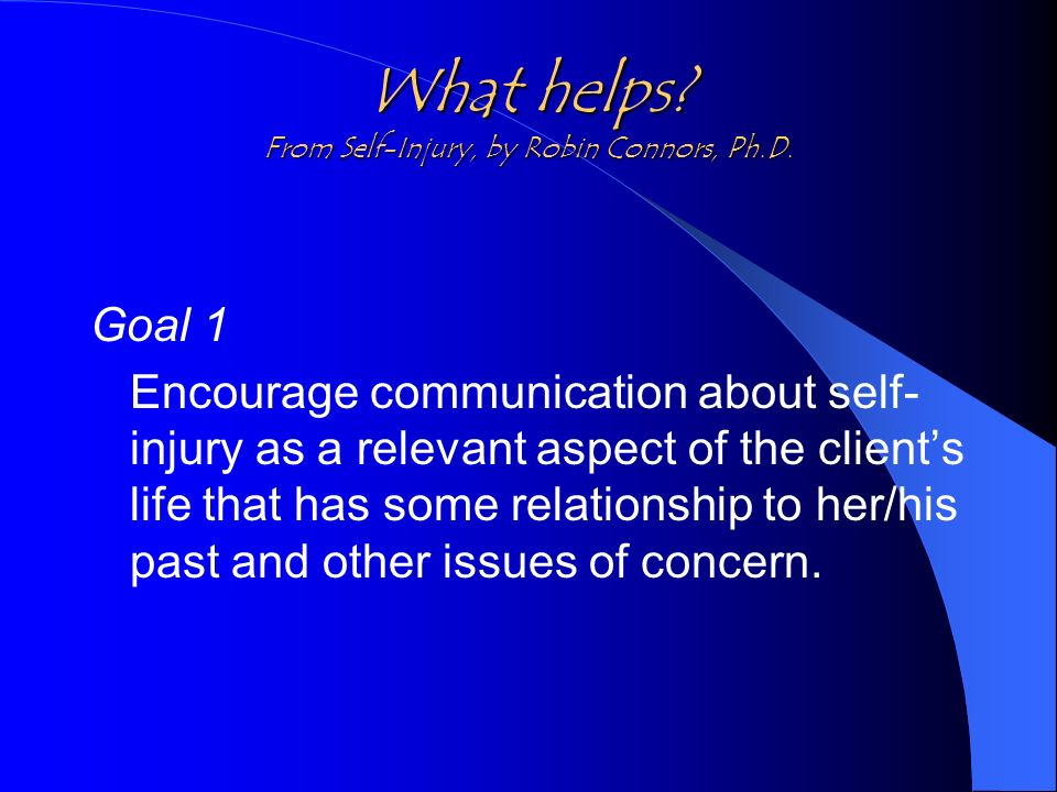 What helps? From Self-Injury, by Robin Connors, Ph.D. Goal 1 Encourage communication about self- injury as a relevant aspect of the clients life that