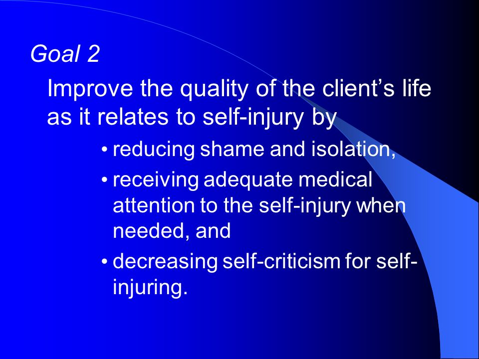 Goal 2 Improve the quality of the clients life as it relates to self-injury by reducing shame and isolation, receiving adequate medical attention to the self-injury when needed, and decreasing self-criticism for self- injuring.