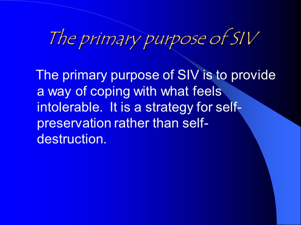 The primary purpose of SIV The primary purpose of SIV is to provide a way of coping with what feels intolerable.