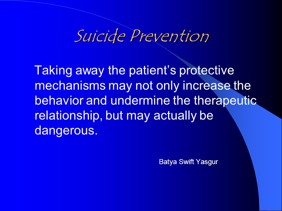 Suicide Prevention Taking away the patients protective mechanisms may not only increase the behavior and undermine the therapeutic relationship, but may actually be dangerous.