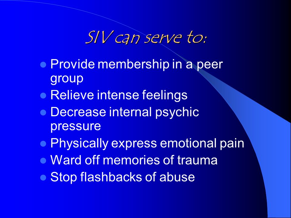 SIV can serve to: Provide membership in a peer group Relieve intense feelings Decrease internal psychic pressure Physically express emotional pain Ward off memories of trauma Stop flashbacks of abuse