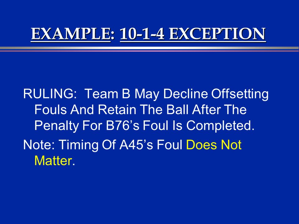 EXAMPLE: 10-1-4 EXCEPTION RULING: Team B May Decline Offsetting Fouls And Retain The Ball After The Penalty For B76s Foul Is Completed.