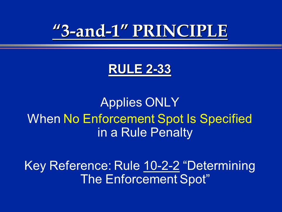RULE 2-33 Applies ONLY When No Enforcement Spot Is Specified in a Rule Penalty Key Reference: Rule 10-2-2 Determining The Enforcement Spot 3-and-1 PRINCIPLE