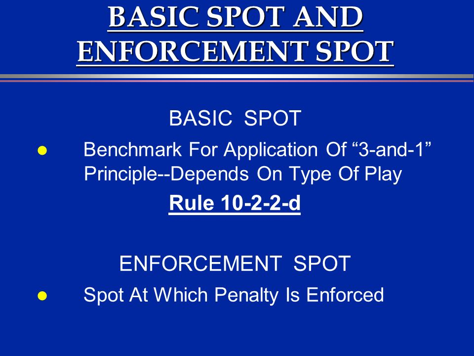 BASIC SPOT AND ENFORCEMENT SPOT BASIC SPOT l Benchmark For Application Of 3-and-1 Principle--Depends On Type Of Play Rule 10-2-2-d ENFORCEMENT SPOT l Spot At Which Penalty Is Enforced