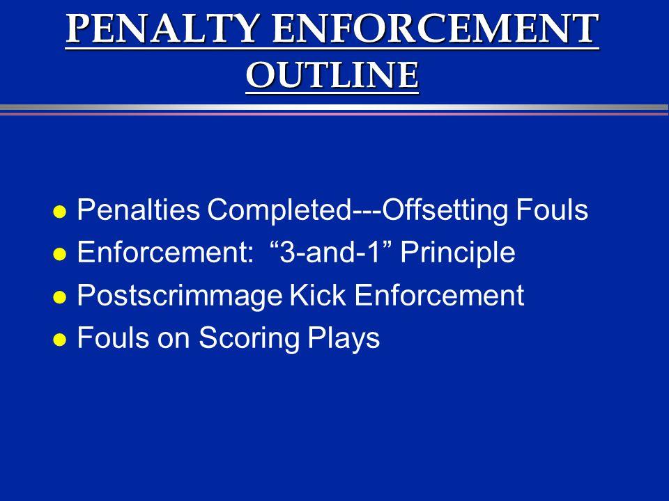 PENALTY ENFORCEMENT OUTLINE l Penalties Completed---Offsetting Fouls l Enforcement: 3-and-1 Principle l Postscrimmage Kick Enforcement l Fouls on Scoring Plays