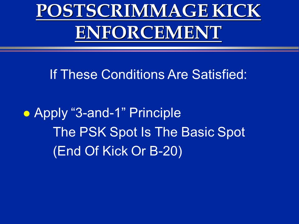 POSTSCRIMMAGE KICK ENFORCEMENT If These Conditions Are Satisfied: l Apply 3-and-1 Principle The PSK Spot Is The Basic Spot (End Of Kick Or B-20)