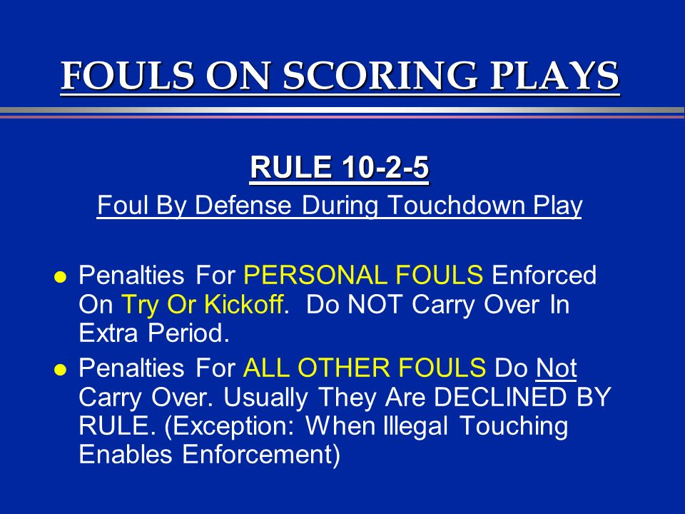FOULS ON SCORING PLAYS RULE 10-2-5 Foul By Defense During Touchdown Play l Penalties For PERSONAL FOULS Enforced On Try Or Kickoff. Do NOT Carry Over