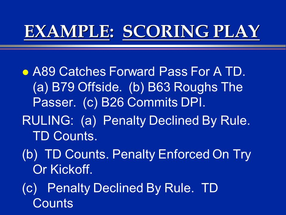 EXAMPLE: SCORING PLAY l A89 Catches Forward Pass For A TD. (a) B79 Offside. (b) B63 Roughs The Passer. (c) B26 Commits DPI. RULING: (a) Penalty Declin