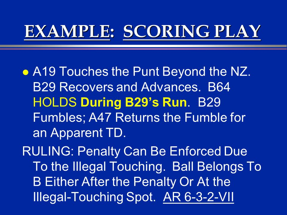 EXAMPLE: SCORING PLAY l A19 Touches the Punt Beyond the NZ. B29 Recovers and Advances. B64 HOLDS During B29s Run. B29 Fumbles; A47 Returns the Fumble