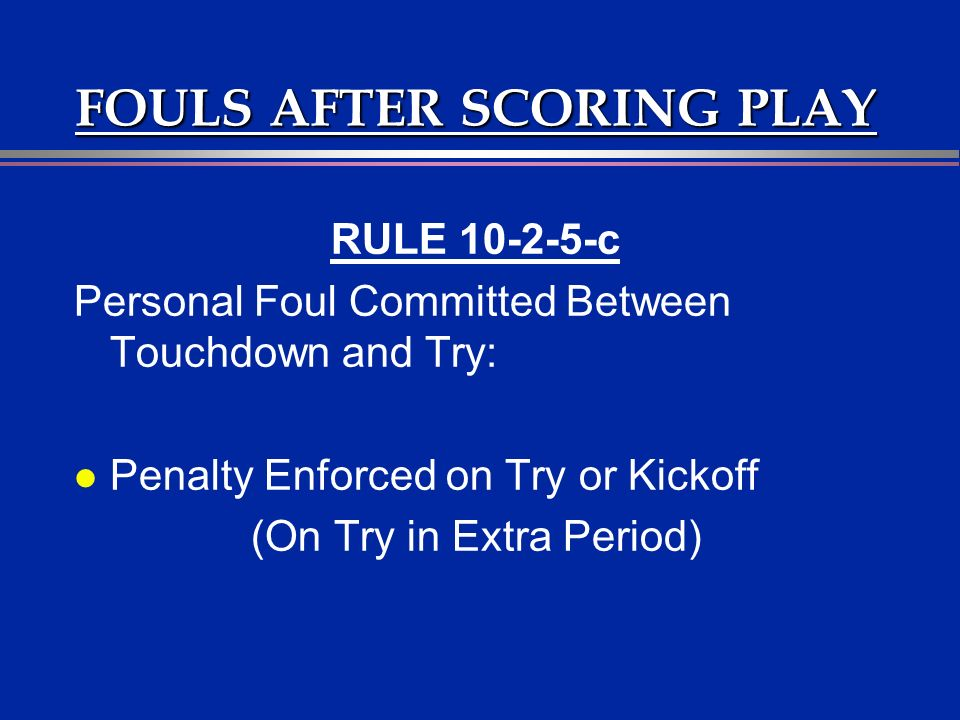 FOULS AFTER SCORING PLAY RULE 10-2-5-c Personal Foul Committed Between Touchdown and Try: l Penalty Enforced on Try or Kickoff (On Try in Extra Period)