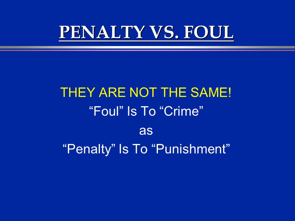 PENALTY VS. FOUL THEY ARE NOT THE SAME! Foul Is To Crime as Penalty Is To Punishment