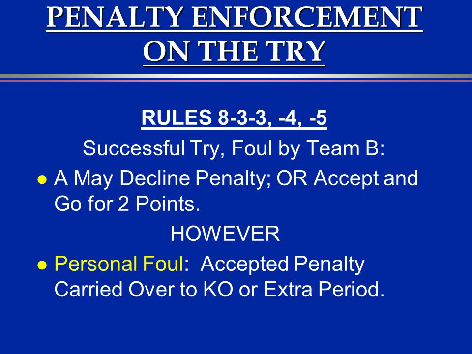 PENALTY ENFORCEMENT ON THE TRY RULES 8-3-3, -4, -5 Successful Try, Foul by Team B: l A May Decline Penalty; OR Accept and Go for 2 Points.