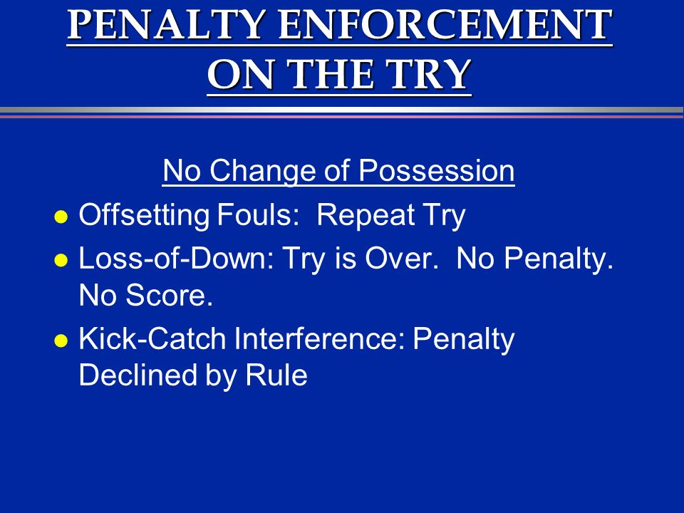 PENALTY ENFORCEMENT ON THE TRY No Change of Possession l Offsetting Fouls: Repeat Try l Loss-of-Down: Try is Over.