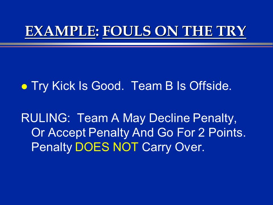 EXAMPLE: FOULS ON THE TRY l Try Kick Is Good. Team B Is Offside.
