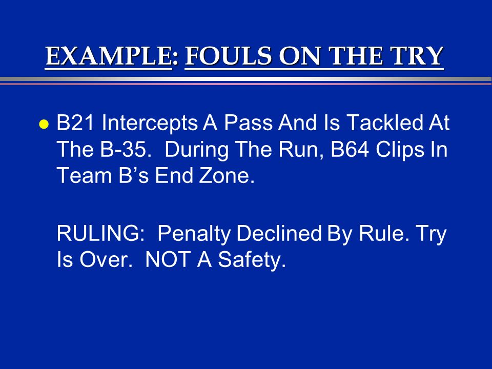 EXAMPLE: FOULS ON THE TRY l B21 Intercepts A Pass And Is Tackled At The B-35. During The Run, B64 Clips In Team Bs End Zone. RULING: Penalty Declined