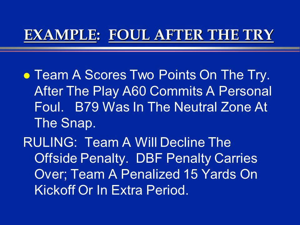 EXAMPLE: FOUL AFTER THE TRY l Team A Scores Two Points On The Try. After The Play A60 Commits A Personal Foul. B79 Was In The Neutral Zone At The Snap