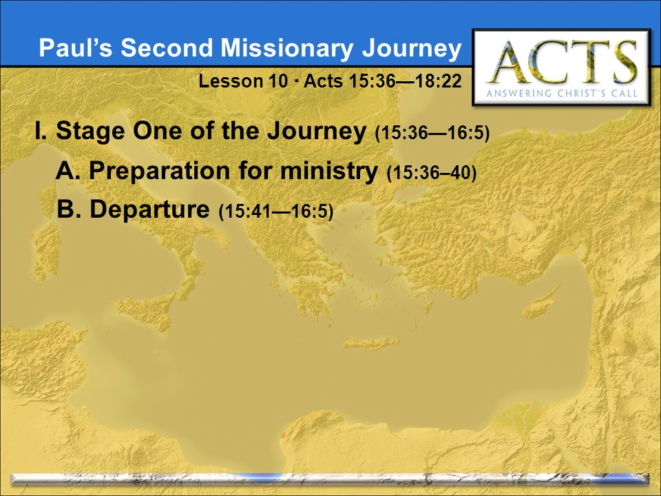 Pauls Second Missionary Journey Lesson 10 Acts 15:3618:22 I. Stage One of the Journey (15:3616:5) A. Preparation for ministry (15:36–40) B. Departure