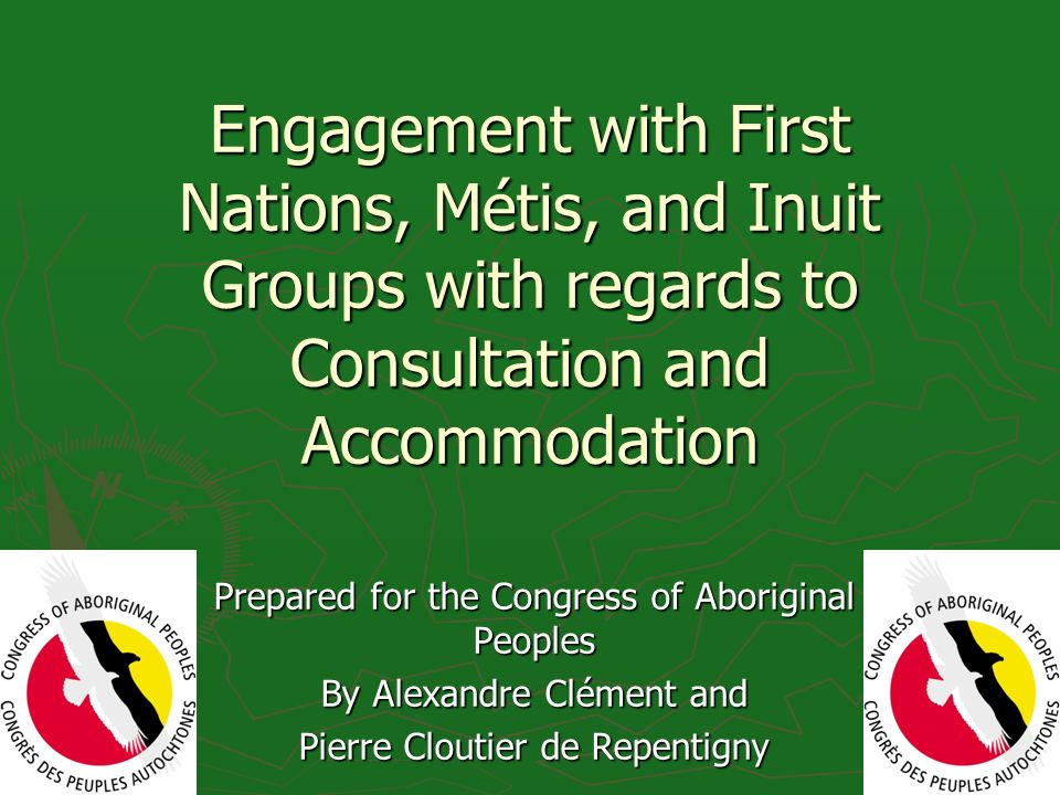 Engagement with First Nations, Métis, and Inuit Groups with regards to Consultation and Accommodation Prepared for the Congress of Aboriginal Peoples By Alexandre Clément and Pierre Cloutier de Repentigny