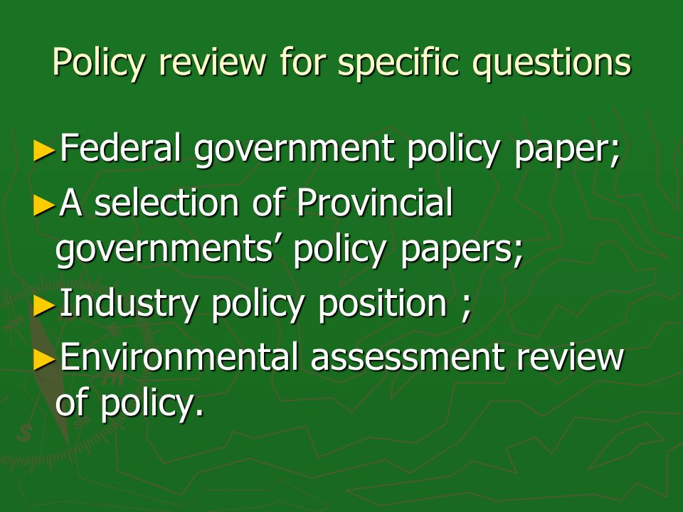 Policy review for specific questions Federal government policy paper; Federal government policy paper; A selection of Provincial governments policy papers; A selection of Provincial governments policy papers; Industry policy position ; Industry policy position ; Environmental assessment review of policy.