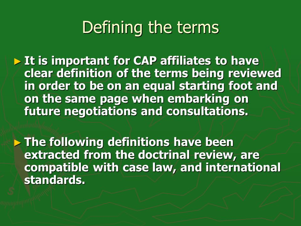 Defining the terms It is important for CAP affiliates to have clear definition of the terms being reviewed in order to be on an equal starting foot and on the same page when embarking on future negotiations and consultations.
