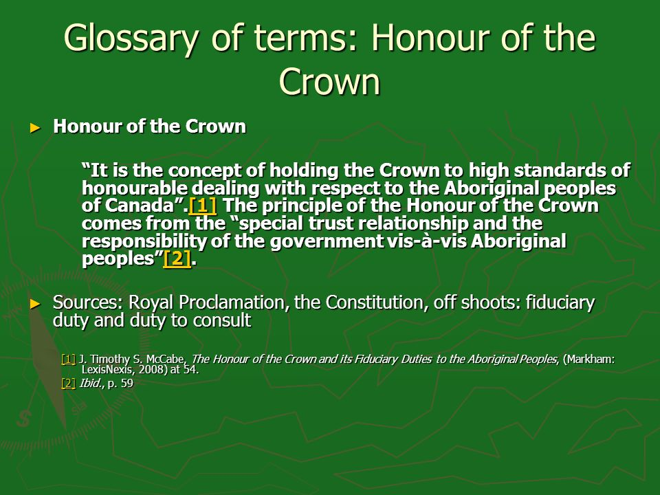 Glossary of terms: Honour of the Crown Honour of the Crown Honour of the Crown It is the concept of holding the Crown to high standards of honourable dealing with respect to the Aboriginal peoples of Canada.[1] The principle of the Honour of the Crown comes from the special trust relationship and the responsibility of the government vis-à-vis Aboriginal peoples[2].