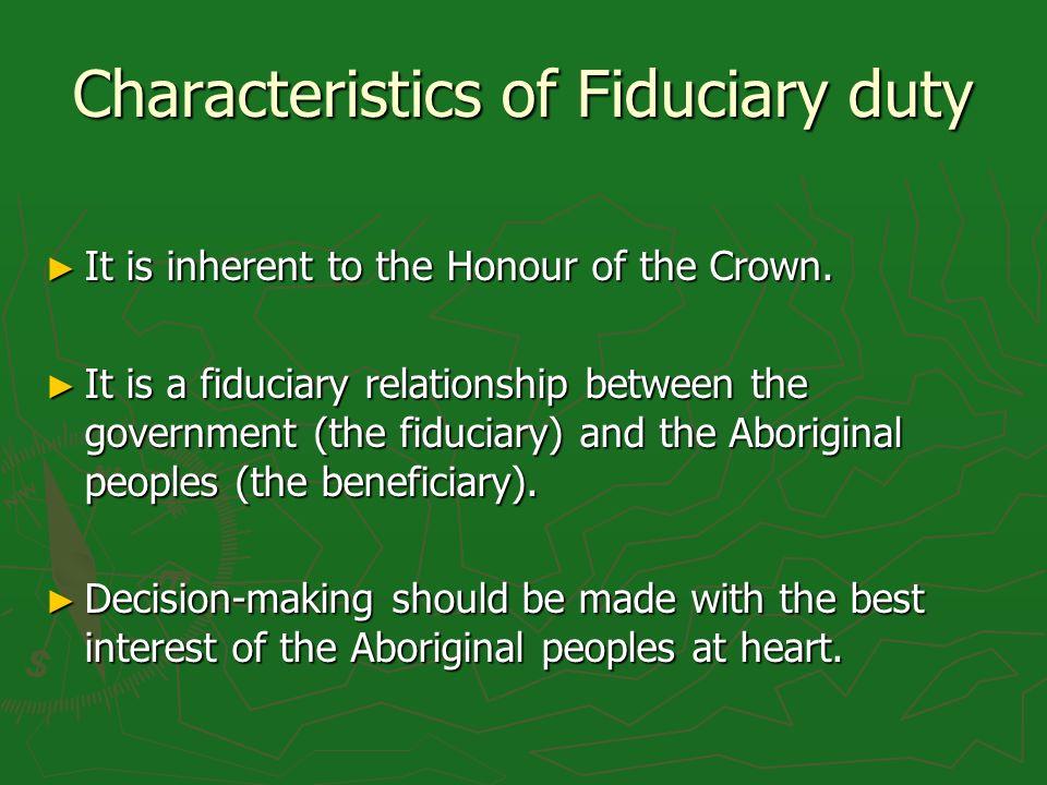 Characteristics of Fiduciary duty It is inherent to the Honour of the Crown. It is inherent to the Honour of the Crown. It is a fiduciary relationship