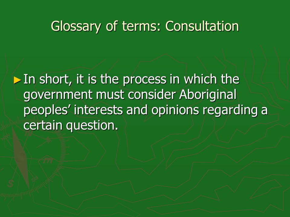 Glossary of terms: Consultation In short, it is the process in which the government must consider Aboriginal peoples interests and opinions regarding a certain question.
