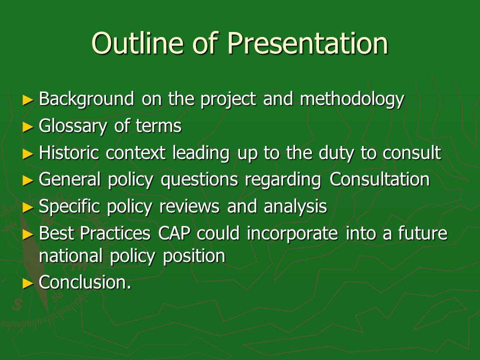 Outline of Presentation Background on the project and methodology Background on the project and methodology Glossary of terms Glossary of terms Historic context leading up to the duty to consult Historic context leading up to the duty to consult General policy questions regarding Consultation General policy questions regarding Consultation Specific policy reviews and analysis Specific policy reviews and analysis Best Practices CAP could incorporate into a future national policy position Best Practices CAP could incorporate into a future national policy position Conclusion.