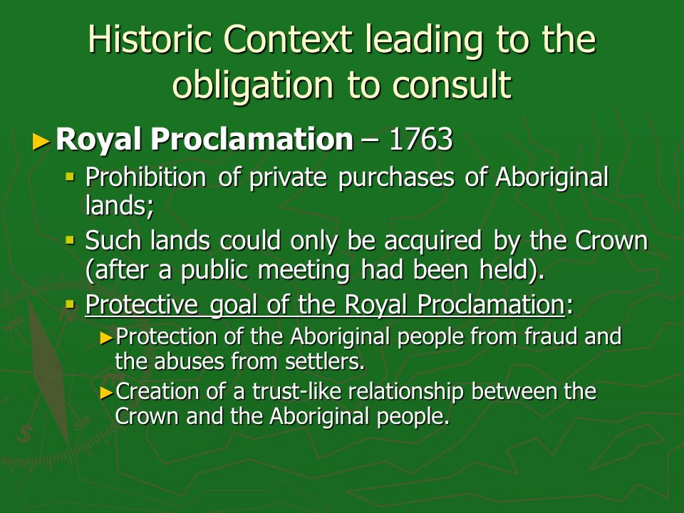 Historic Context leading to the obligation to consult Royal Proclamation – 1763 Royal Proclamation – 1763 Prohibition of private purchases of Aborigin