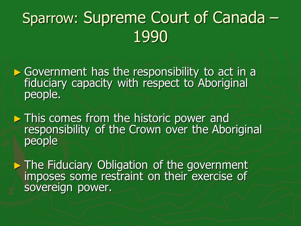 Sparrow: Supreme Court of Canada – 1990 Government has the responsibility to act in a fiduciary capacity with respect to Aboriginal people.