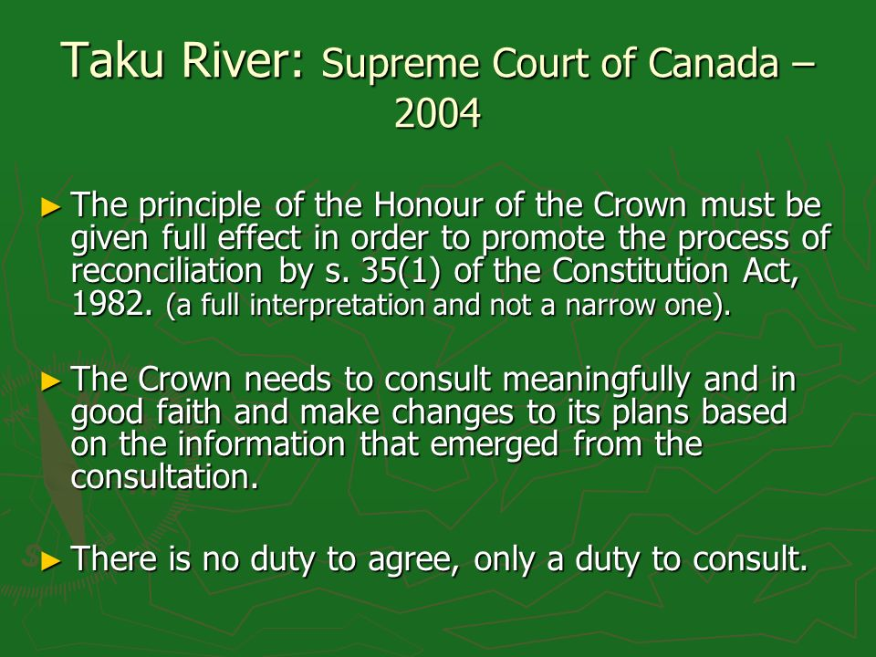 Taku River: Supreme Court of Canada – 2004 The principle of the Honour of the Crown must be given full effect in order to promote the process of recon
