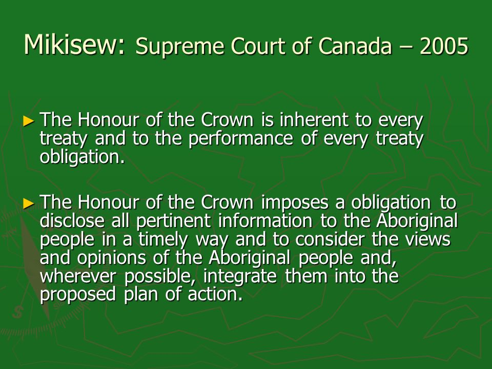Mikisew: Supreme Court of Canada – 2005 The Honour of the Crown is inherent to every treaty and to the performance of every treaty obligation.