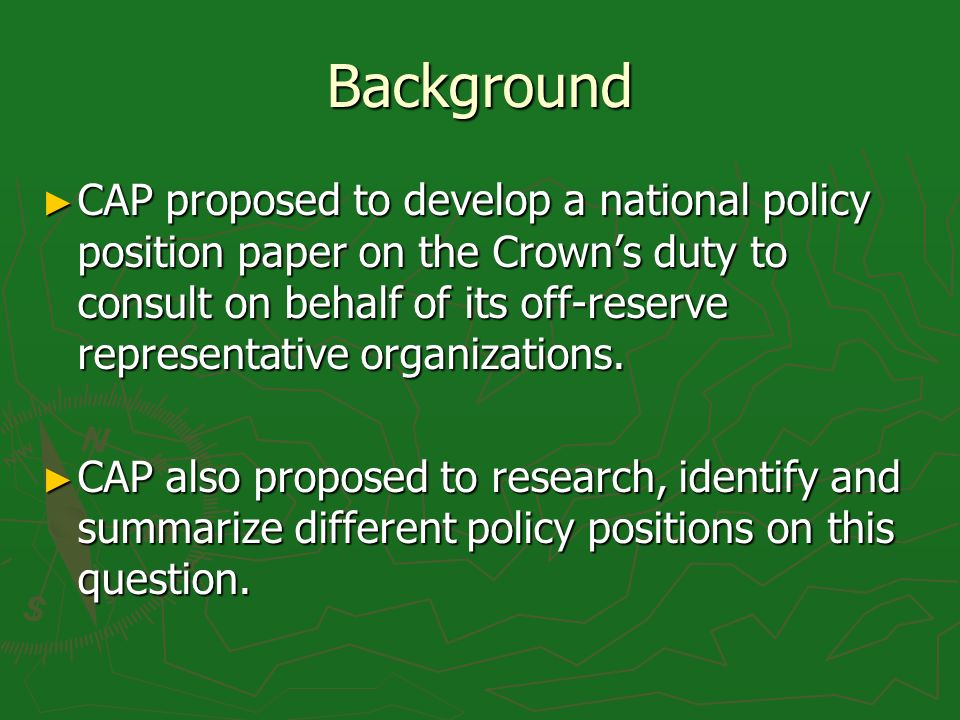 Background CAP proposed to develop a national policy position paper on the Crowns duty to consult on behalf of its off-reserve representative organizations.