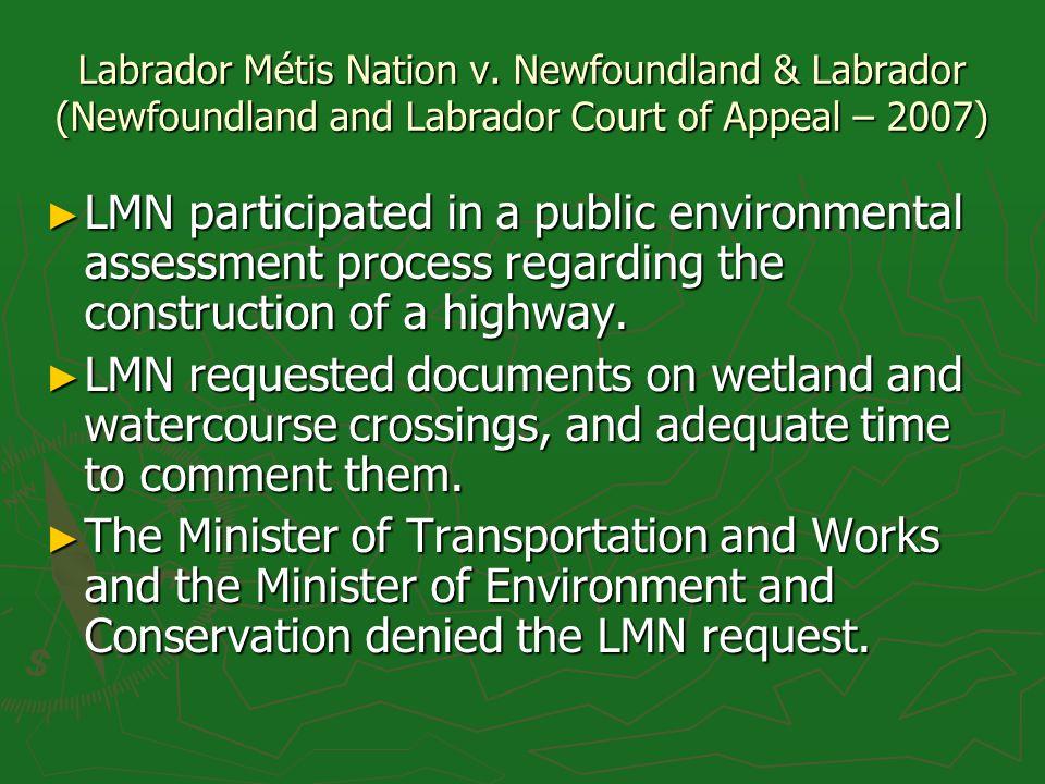 Labrador Métis Nation v. Newfoundland & Labrador (Newfoundland and Labrador Court of Appeal – 2007) LMN participated in a public environmental assessm